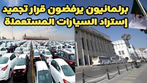 برلمانيون يرفضون قرار تجميد إستيراد السيارات المستعملة