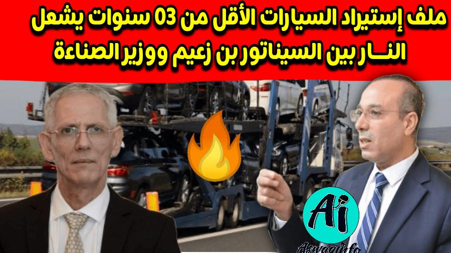 ملف إستيراد السيارات الأقل من 03 سنوات يشعل النــار بين السيناتور بن زعيم ووزير الصناعة